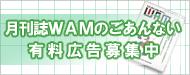 月刊誌WAMのごあんない 有料広告募集中ページへ
